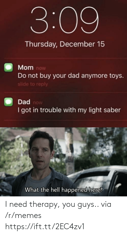 Now I: 3:09  Thursday, December 15  Mom now  Do not buy your dad anymore toys.  slide to reply  Dad now  I got in trouble with my light saber  What the hell happened here? I need therapy, you guys.. via /r/memes https://ift.tt/2EC4zv1