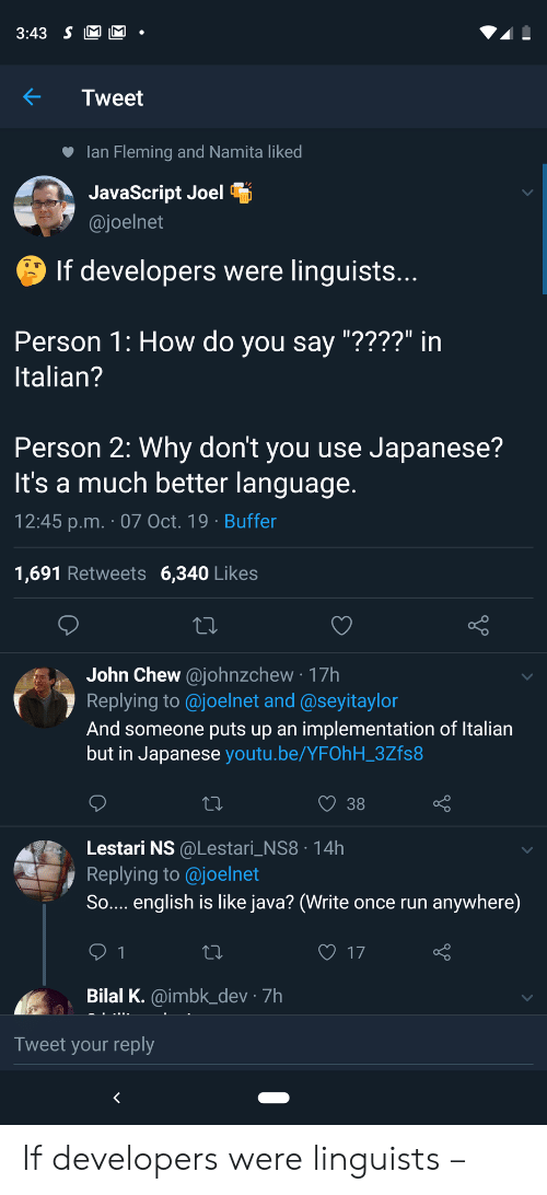 """Run, Java, and Youtu: 3:43 S M M  Tweet  lan Fleming and Namita liked  JavaScript Joel  @joelnet  If developers were linguists...  Person 1: How do you say """"????"""" in  Italian?  Person 2: Why don't you use Japanese?  It's a much better language.  12:45 p.m. 07 Oct. 19 Buffer  1,691 Retweets 6,340 Likes  John Chew@johnzchew 17h  Replying to @joelnet and @seyitaylor  And someone puts up an implementation of Italian  but in Japanese youtu.be/YFOhH_3Zfs8  38  Lestari NS @Lestari_NS8 14h  Replying to@joelnet  So.... english is like java? (Write once run  anywhere)  17  1  Bilal K.@imbk_dev 7h  Tweet your reply If developers were linguists –"""