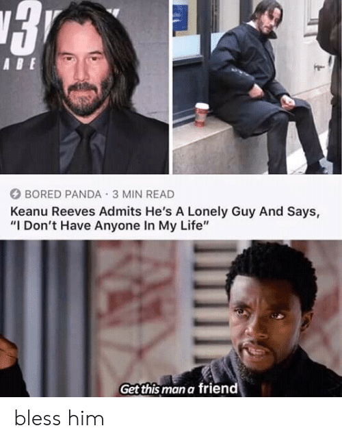 "Bored, Life, and Panda: 3  ABE  BORED PANDA 3 MIN READ  Keanu Reeves Admits He's A Lonely Guy And Says,  ""I Don't Have Anyone In My Life""  Get this man a friend bless him"