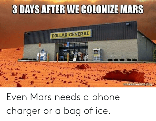 Phone, Mars, and Dollar General: 3 DAYS AFTER WE COLONIZE MARS  DOLLAR GENERAL  makeameme.org Even Mars needs a phone charger or a bag of ice.