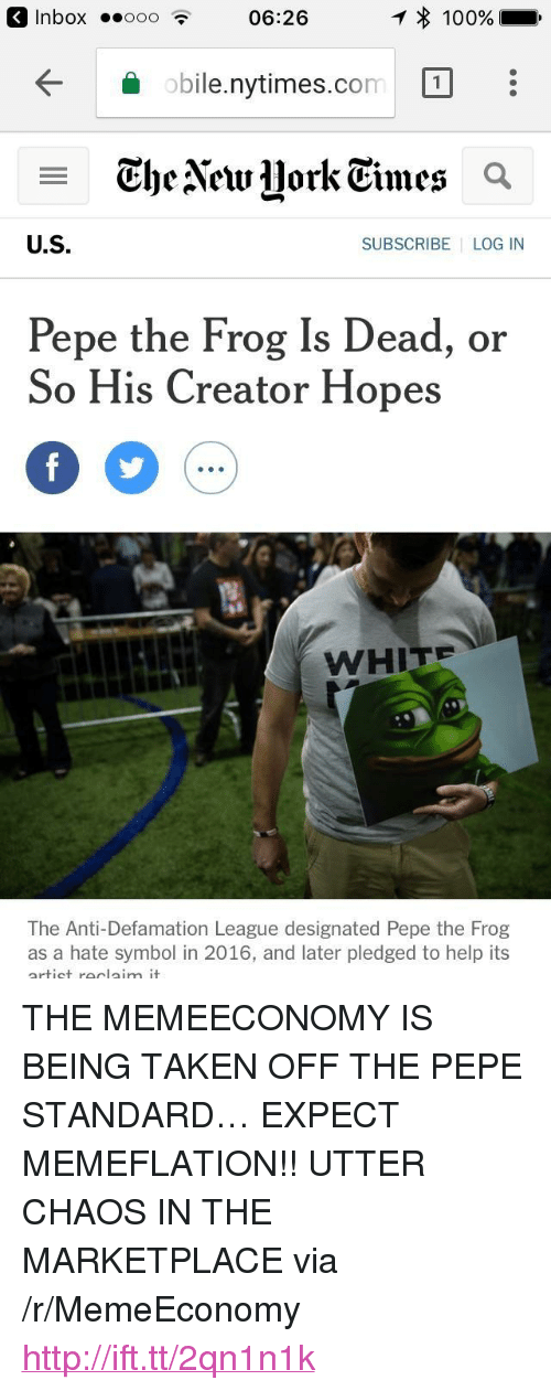 "Anaconda, Pepe the Frog, and Taken: 3 Inbox o0o06:26  100%  obile.nytimes.com1  obile.nytimes.com  U.S  SUBSCRIBE LOG IN  Pepe the Frog Is Dead, or  So His Creator Hopes  WHITE  The Anti-Defamation League designated Pepe the Frog  as a hate symbol in 2016, and later pledged to help its <p>THE MEMEECONOMY IS BEING TAKEN OFF THE PEPE STANDARD… EXPECT MEMEFLATION!! UTTER CHAOS IN THE MARKETPLACE via /r/MemeEconomy <a href=""http://ift.tt/2qn1n1k"">http://ift.tt/2qn1n1k</a></p>"