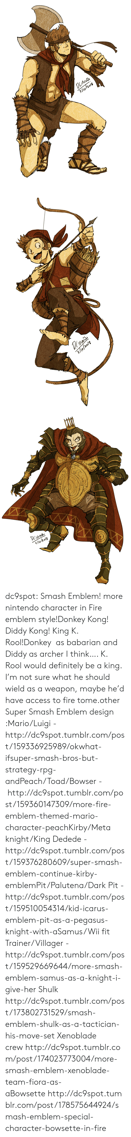 Bowser, Definitely, and Donkey: 3/lo/2018   3/9/20/2   4/lo l2 olg dc9spot:  Smash Emblem! more nintendo character in Fire emblem style!Donkey Kong! Diddy Kong! King K. Rool!Donkey  as babarian and Diddy as archer I think…. K. Rool would definitely be a king. I'm not sure what he should wield as a weapon, maybe he'd have access to fire tome.other Super Smash Emblem design :Mario/Luigi - http://dc9spot.tumblr.com/post/159336925989/okwhat-ifsuper-smash-bros-but-strategy-rpg-andPeach/Toad/Bowser -  http://dc9spot.tumblr.com/post/159360147309/more-fire-emblem-themed-mario-character-peachKirby/Meta knight/King Dedede - http://dc9spot.tumblr.com/post/159376280609/super-smash-emblem-continue-kirby-emblemPit/Palutena/Dark Pit - http://dc9spot.tumblr.com/post/159510054314/kid-icarus-emblem-pit-as-a-pegasus-knight-with-aSamus/Wii fit Trainer/Villager - http://dc9spot.tumblr.com/post/159529669644/more-smash-emblem-samus-as-a-knight-i-give-her  Shulk http://dc9spot.tumblr.com/post/173802731529/smash-emblem-shulk-as-a-tactician-his-move-set  Xenoblade crew http://dc9spot.tumblr.com/post/174023773004/more-smash-emblem-xenoblade-team-fiora-as-aBowsette http://dc9spot.tumblr.com/post/178575644924/smash-emblem-special-character-bowsette-in-fire