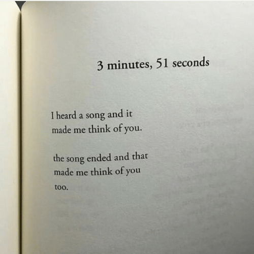A Song, Song, and Think: 3 minutes, 51 seconds  I heard a song and it  made me think of you.  the song ended and that  made me think of you  too.