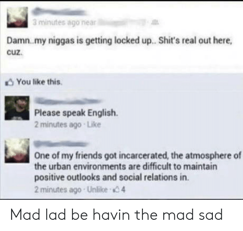 Urban: 3 minutes ago near  Damn.my niggas is getting locked up. Shit's real out here,  cuz.  You like this  Please speak English  2 minutes ago Like  One of my friends got incarcerated, the atmosphere of  the urban environments are difficult to maintain  positive outlooks and social relations in.  2 minutes ago Unlike 4 Mad lad be havin the mad sad