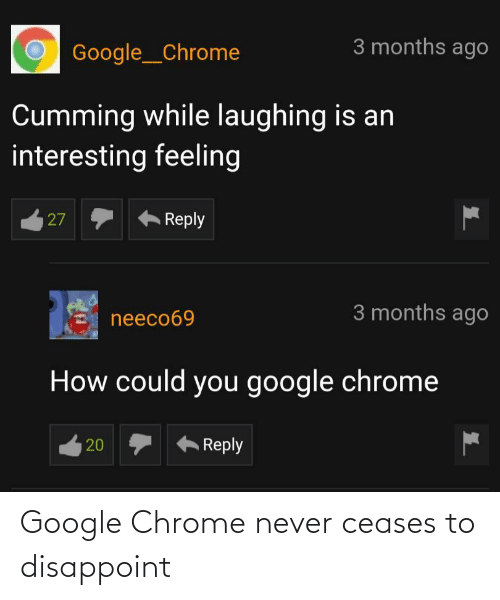 laughing: 3 months ago  Google__Chrome  Cumming while laughing is an  interesting feeling  Reply  27  3 months ago  neeco69  How could you google chrome  Reply  20 Google Chrome never ceases to disappoint