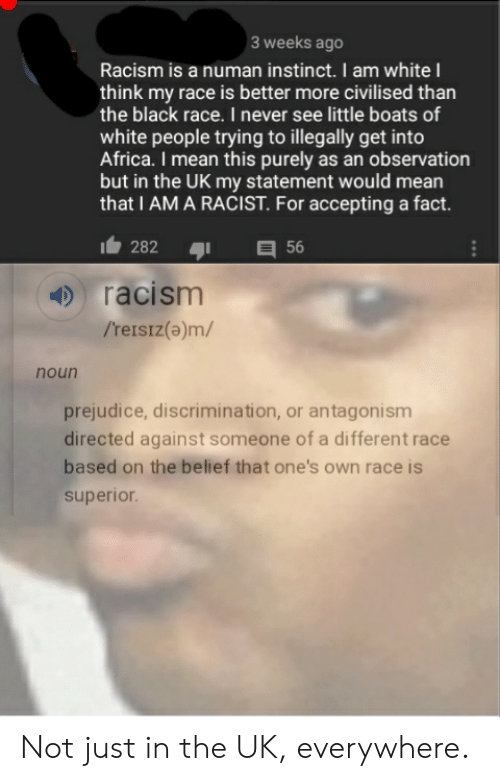 Africa, Racism, and White People: 3 weeks ago  Racism is a numan instinct. I am whiteI  think my race is better more civilised than  the black race. I never see little boats of  white people trying to illegally get into  Africa. I mean this purely as an observation  but in the UK my statement would mean  that I AM A RACIST. For accepting a fact.  282  56  racism  /'reisiz(a)m/  noun  prejudice, discrimination, or antagonism  directed against someone of a different race  based on the belief that one's own race is  superior. Not just in the UK, everywhere.