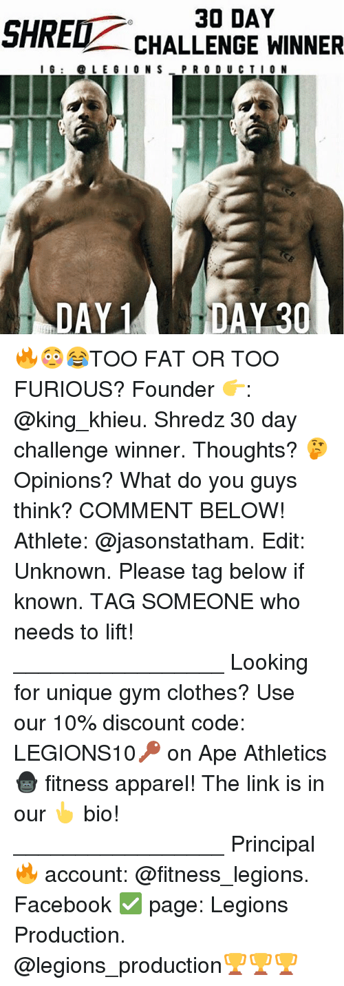 shredding: 30 DAY  SHRED  CHALLENGE WINNER  I G LEGION S P R O D U C T I O N  DAY 1 🔥😳😂TOO FAT OR TOO FURIOUS? Founder 👉: @king_khieu. Shredz 30 day challenge winner. Thoughts? 🤔Opinions? What do you guys think? COMMENT BELOW! Athlete: @jasonstatham. Edit: Unknown. Please tag below if known. TAG SOMEONE who needs to lift! _________________ Looking for unique gym clothes? Use our 10% discount code: LEGIONS10🔑 on Ape Athletics 🦍 fitness apparel! The link is in our 👆 bio! _________________ Principal 🔥 account: @fitness_legions. Facebook ✅ page: Legions Production. @legions_production🏆🏆🏆