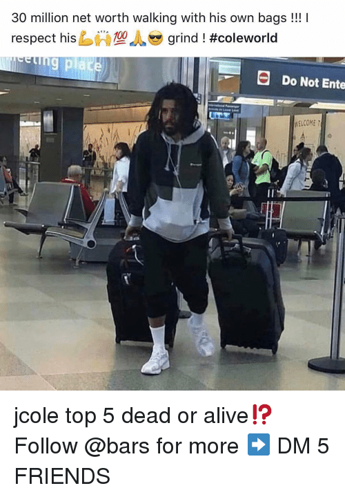 Alive, Dead or Alive, and Friends: 30 million net worth walking with his own bags!!!  respect hisし必型  grind ! #Coleworld  Do Not Ente  WELCOME jcole top 5 dead or alive⁉️ Follow @bars for more ➡️ DM 5 FRIENDS
