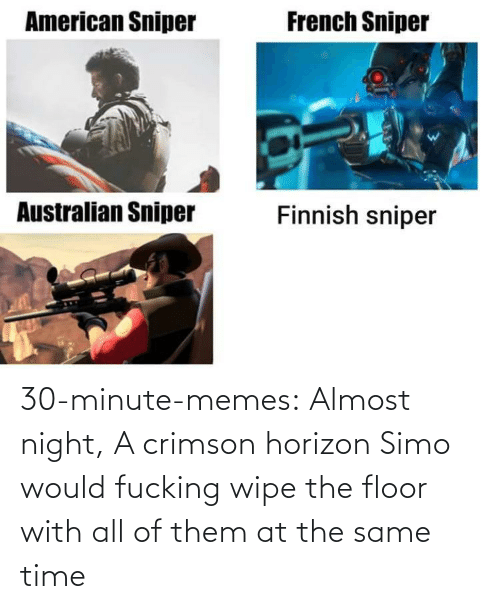 All Of Them: 30-minute-memes:  Almost night, A crimson horizon  Simo would fucking wipe the floor with all of them at the same time