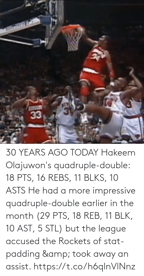 But: 30 YEARS AGO TODAY Hakeem Olajuwon's quadruple-double: 18 PTS, 16 REBS, 11 BLKS, 10 ASTS   He had a more impressive quadruple-double earlier in the month (29 PTS, 18 REB, 11 BLK, 10 AST, 5 STL) but the league accused the Rockets of stat-padding & took away an assist. https://t.co/h6qlnVlNnz