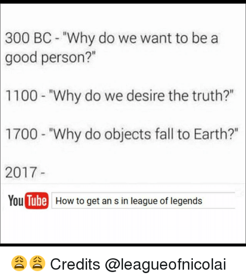 "Fall, Memes, and Earth: 300  BC- ""Why do we want to be a  good person?""  1100-""Why do we desire the truth?""  1700  - ""Why do objects fall to Earth?""  2017  You T  Tube  How to get an s in league of legend 😩😩 Credits @leagueofnicolai"