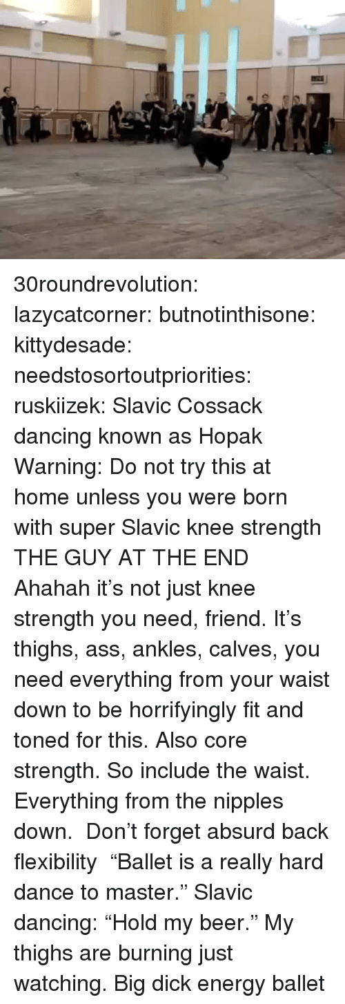 "Toned: 30roundrevolution:  lazycatcorner: butnotinthisone:  kittydesade:  needstosortoutpriorities:  ruskiizek:  Slavic Cossack dancing known as Hopak  Warning: Do not try this at home unless you were born with super Slavic knee strength   THE GUY AT THE END  Ahahah it's not just knee strength you need, friend. It's thighs, ass, ankles, calves, you need everything from your waist down to be horrifyingly fit and toned for this. Also core strength. So include the waist. Everything from the nipples down.    Don't forget absurd back flexibility    ""Ballet is a really hard dance to master.""  Slavic dancing: ""Hold my beer.""  My thighs are burning just watching.     Big dick energy ballet"