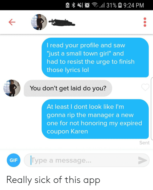 "coupon: 31% 9:24 PM  I read your profile and saw  ""just a small town girl"" and  had to resist the urge to finish  those lyrics lol  You don't get laid do you?  At least I dont look like I'm  gonna rip the manager a new  one for not honoring my expired  coupon Karen  Sent  Type a message...  GIF Really sick of this app"