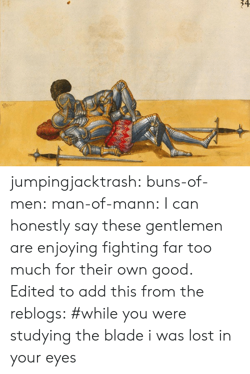Blade, Target, and Too Much: 34 jumpingjacktrash: buns-of-men:  man-of-mann:  I can honestly say these gentlemen are enjoying fighting far too much for their own good.  Edited to add this from the reblogs:  #while you were studying the blade i was lost in your eyes