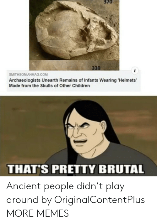 Ancient: 370  339  SMITHSONIANMAG.cOM  Archaeologists Unearth Remains of Infants Wearing 'Helmets'  Made from the Skulls of Other Children  THAT'S PRETTY BRUTAL Ancient people didn't play around by OriginalContentPlus MORE MEMES
