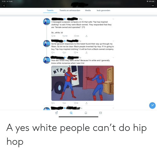 """Ignorant, Lol, and Tumblr: 38% E  17:25 Vr 11 okt.  ooo  51  leuk gevonden  Media  Tweets en antwoorden  Tweets  21u  I messaged a popular company on IG that sells """"hip hop inspired  clothing"""" to ask if they were Black-owned. They responded that they  are """"female owned and operated."""" (??)  So...white. lol  26  t.159  946  1u  Some ignorant responses to this tweet found their way up through my  filters. So let me be clear: Black people invented hip-hop. If I'm going to  buy """"hip-hop inspired clothing,"""" it will be from a Black-owned company.  II  L.3  74  1u  How did I know they were white? Because I'm white and I generally  know white nonsense when I see it lol  HYPD  t25  3  99  w 5u A yes white people can't do hip hop"""