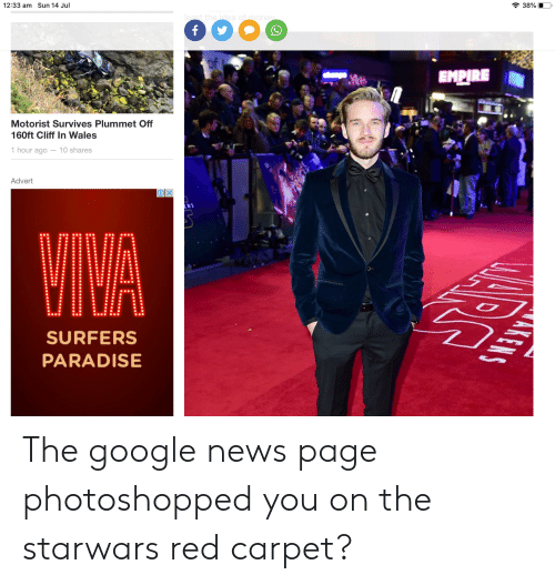 Empire, Google, and Money: 38%  least the idea of money  f  Sun 14 Jul  12:33 am  EMPIRE  Motorist Survives Plummet Off  160ft Cliff In Wales  1 hour ago - 10 shares  Advert  AKENS  SURFERS  PARADISE The google news page photoshopped you on the starwars red carpet?