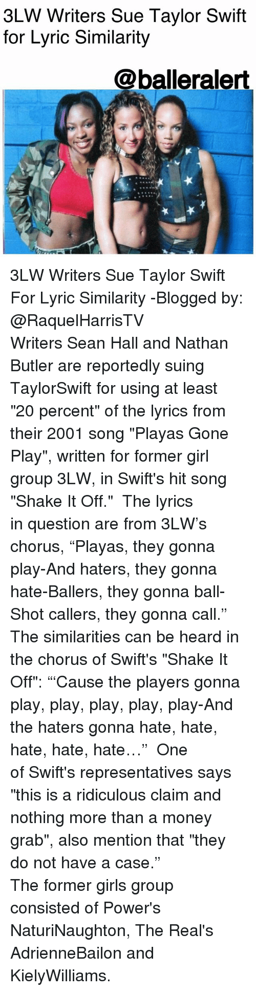 """haters gonna hate: 3LW Writers Sue Taylor Swift  for Lyric Similarity  @balleralert 3LW Writers Sue Taylor Swift For Lyric Similarity -Blogged by: @RaquelHarrisTV ⠀⠀⠀⠀⠀⠀⠀⠀⠀ Writers Sean Hall and Nathan Butler are reportedly suing TaylorSwift for using at least """"20 percent"""" of the lyrics from their 2001 song """"Playas Gone Play"""", written for former girl group 3LW, in Swift's hit song """"Shake It Off."""" ⠀⠀⠀⠀⠀⠀⠀⠀⠀ The lyrics in question are from 3LW's chorus, """"Playas, they gonna play-And haters, they gonna hate-Ballers, they gonna ball-Shot callers, they gonna call."""" The similarities can be heard in the chorus of Swift's """"Shake It Off"""": """"'Cause the players gonna play, play, play, play, play-And the haters gonna hate, hate, hate, hate, hate…"""" ⠀⠀⠀⠀⠀⠀⠀⠀⠀ One of Swift's representatives says """"this is a ridiculous claim and nothing more than a money grab"""", also mention that """"they do not have a case."""" ⠀⠀⠀⠀⠀⠀⠀⠀⠀ ⠀⠀⠀⠀⠀⠀⠀ The former girls group consisted of Power's NaturiNaughton, The Real's AdrienneBailon and KielyWilliams."""