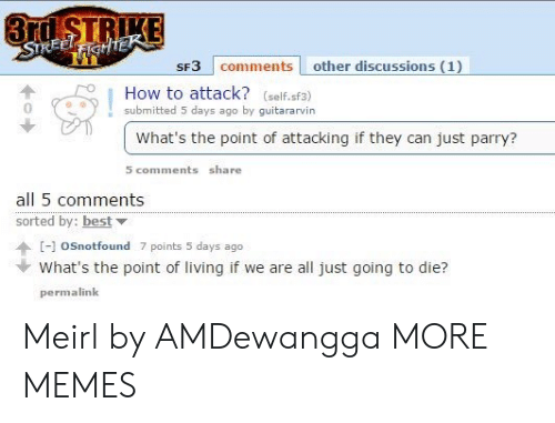 We Are All: 3rd STRIKE  STREELFIGHTEK  SF3 comments other discussions (1)  How to attack? (self.sf3)  submitted 5 days ago by guitararvin  What's the point of attacking if they can just parry?  5 comments share  all 5 comments  sorted by: best  [-]oSnotfound 7 points 5 days ago  What's the point of living if we are all just going to die?  permalink Meirl by AMDewangga MORE MEMES