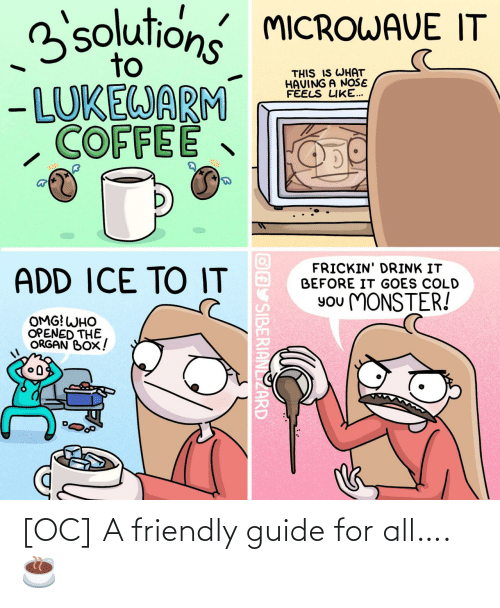 microwave: 3solutions MICROWAVE IT  to  THIS IS WHAT  HAVING A NOŠE  FÉELS LIKE...  - LUKEWARM  COFFEE  FRICKIN' DRINK IT  BEFORE IT GOES COLD  ADD ICE TO IT  You MONSTER!  OMG! WHO  OPENED THE  ORGAN BOX!  OAY SIBERIANLIZARD [OC] A friendly guide for all…. ☕️