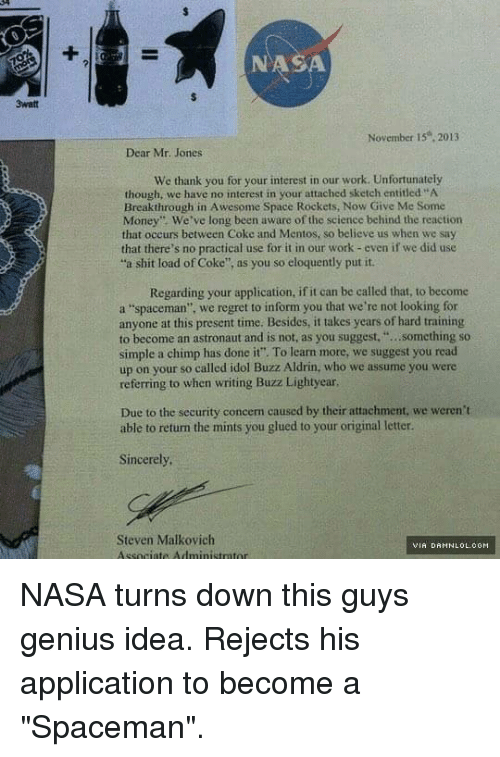 """Buzz Aldrin: 3watt  NAS  November 15 2013  Dear Mr. Jones  We thank you for your interest in our work. Unfortunately  though, we have no interest in your attached sketch entitled """"A  Breakthrough in Awesome Space Rockets, Now Give Me Some  Money"""" We've long been aware of the science behind the reaction  that occurs between Coke and Mentos, so believe us when we say  that there's no practical use for it in our work even if we did use  """"a shit load of Coke"""", as you so eloquently put it.  Regarding your application, ifit can be called that, to become  a """"spaceman"""", we regret to inform you that we're not looking for  anyone at this present time. Besides, it takes years of hard training  to become an astronaut and is not, as you suggest.  something so  simple a chimp has done it"""". To learn more, we suggest you read  up on your so called idol Buzz Aldrin, who we assume you were  referring to when writing Buzz Lightyear,  Due to the security concern caused by their attachment, we weren't  able to return the mints you glued to your original letter.  Sincerely,  Steven Malkovich  VIA DAMNLOL.COM NASA turns down this guys genius idea. Rejects his application to become a """"Spaceman""""."""