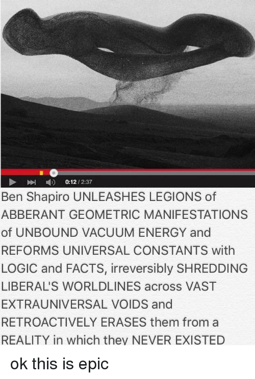 Energy, Facts, and Logic: 4)  0:12 / 2:37  Ben Shapiro UNLEASHES LEGIONS of  ABBERANT GEOMETRIC MANIFESTATIONS  of UNBOUND VACUUM ENERGY and  REFORMS UNIVERSAL CONSTANTS with  LOGIC and FACTS, irreversibly SHREDDING  LIBERAL'S WORLDLINES across VAST  EXTRAUNIVERSAL VOIDS and  RETROACTIVELY ERASES them from a  REALITY in which they NEVER EXISTED
