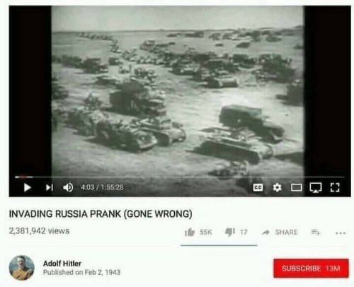 Prank, Hitler, and Russia: 4:03/155:28  INVADING RUSSIA PRANK (GONE WRONG)  2,381,942 views  55K 17 SHARE  Adolf Hitler  SUBSCRIBE 13M  Published on Feb 2, 1943