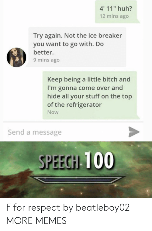 "Speech: 4' 11"" huh?  12 mins ago  Try again. Not the ice breaker  you want to go with. Do  better.  9 mins ago  Keep being a little bitch and  I'm gonna come over and  hide all your stuff on the top  of the refrigerator  Now  Send a message  SPEECH 100 F for respect by beatleboy02 MORE MEMES"