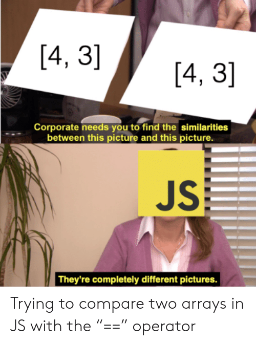 """Operator: [4, 3]  [4, 3]  Corporate needs you to find the similarities  between this picture and this picture.  JS  They're completely different pictures. Trying to compare two arrays in JS with the """"=="""" operator"""