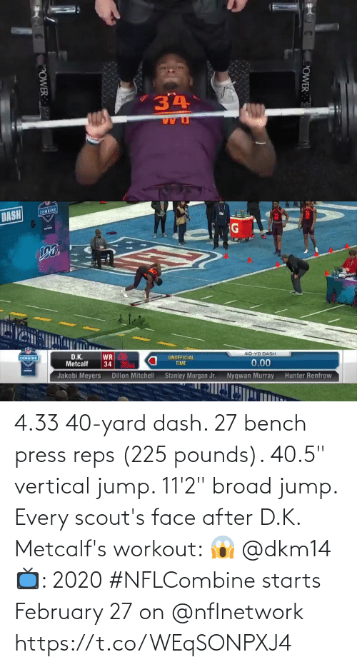 "broad: 4.33 40-yard dash.  27 bench press reps (225 pounds).  40.5"" vertical jump.  11'2"" broad jump.   Every scout's face after D.K. Metcalf's workout: 😱 @dkm14   📺: 2020 #NFLCombine starts February 27 on @nflnetwork https://t.co/WEqSONPXJ4"