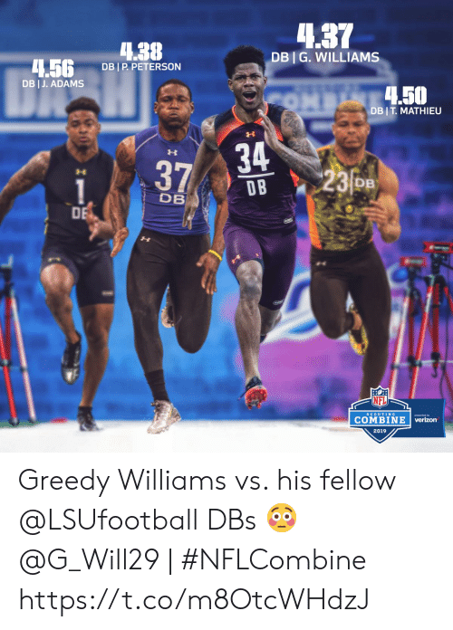 Memes, Nfl, and Verizon: 4.37  4.38  DBI G. WILLIAMS  .5G DBIP PETERSON  DB I J. ADAMS  .50  DB I T MATHIEU  34  D B  23o  DB  DB  DE  NFL  COMBINE  verizon  SCOUTING  2019 Greedy Williams vs. his fellow @LSUfootball DBs 😳  @G_Will29 | #NFLCombine https://t.co/m8OtcWHdzJ