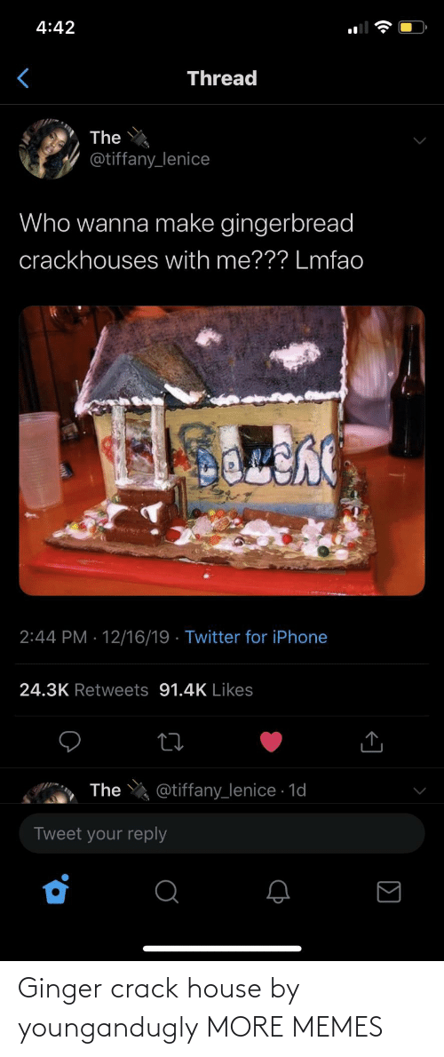 ginger: 4:42  Thread  The  @tiffany_lenice  Who wanna make gingerbread  crackhouses with me??? Lmfao  2:44 PM · 12/16/19 · Twitter for iPhone  24.3K Retweets 91.4K Likes  @tiffany_lenice · 1d  The  Tweet your reply Ginger crack house by youngandugly MORE MEMES