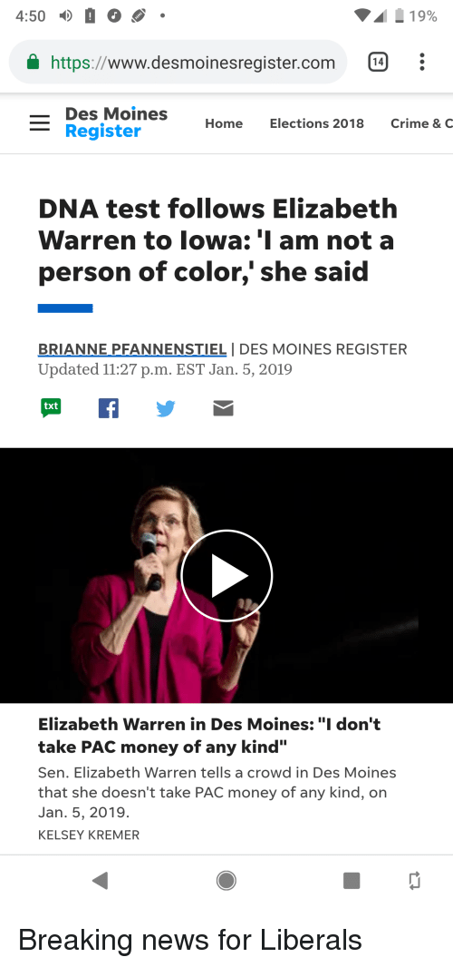 """Crime, Elizabeth Warren, and Money: 4:50  19%  https://www.desmoinesregister.com  Des Moines  Home  Elections 2018  Crime & C  Register  DNA test follows Elizabeth  Warren to lowa: 'I am not a  person of color,' she said  BRIANNE PFANNENSTIEL I DES MOINES REGISTER  Updated 11:27 p.m. EST Jan. 5, 2019  Elizabeth Warren in Des Moines:""""I don't  take PAC money of any kind'""""  Sen. Elizabeth Warren tells a crowd in Des Moines  that she doesn't take PAC money of any kind, on  Jan. 5, 2019.  KELSEY KREMER"""