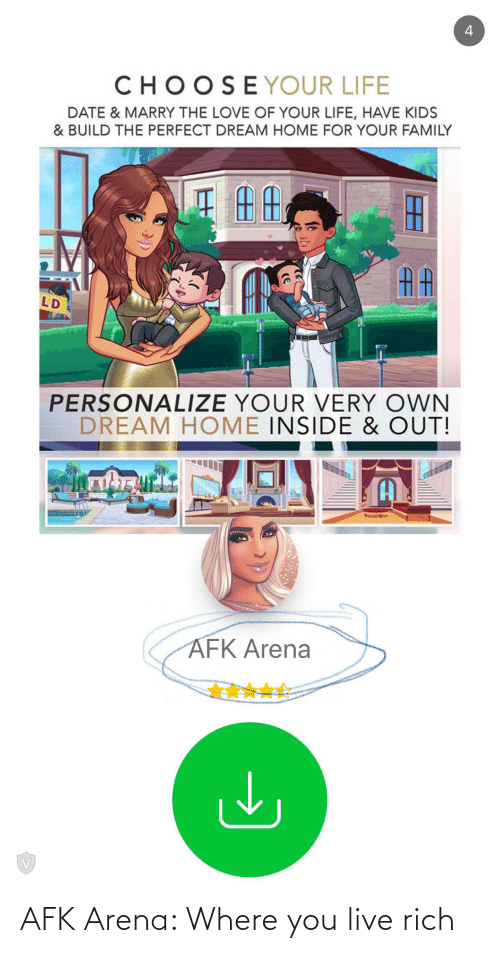 Personalize: 4  CHOOSEYOUR LIFE  DATE & MARRY THE LOVE OF YOUR LIFE, HAVE KIDS  & BUILD THE PERFECT DREAM HOME FOR YOUR FAMILY  AA  LD  PERSONALIZE YOUR VERY OWN  DREAM HOME INSIDE & OUT!  AFK Arena AFK Arena: Where you live rich