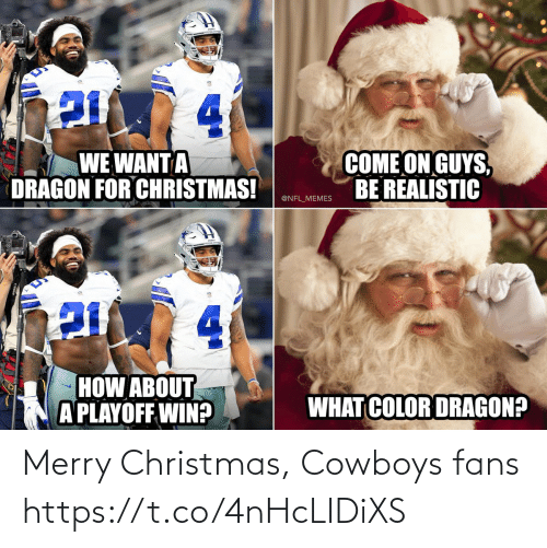color: 4.  COME ON GUYS,  BE REALISTIC  WE WANT A  DRAGON FOR CHRISTMAS!  @NFL_MEMES  4.  HOW ABOUT  A PLAYOFF WIN?  WHAT COLOR DRAGON? Merry Christmas, Cowboys fans https://t.co/4nHcLIDiXS
