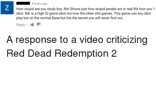 Life, Shit, and Game: 4 hours ago  How stupid are you study boy. Rdr Shows just how stupid people are in real life how you 1  idiot. Rdr is a high IQ game idiot not how the other shit games. This game can any idiot  play but on the normal Base but the the secret you will never find out  Reply