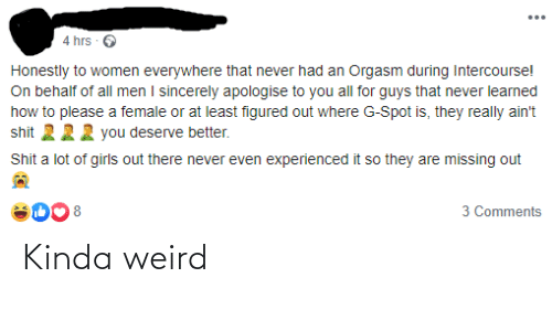 Girls, Shit, and Weird: ...  4 hrs · O  Honestly to women everywhere that never had an Orgasm during Intercourse!  On behalf of all men I sincerely apologise to you all for guys that never learned  how to please a female or at least figured out where G-Spot is, they really ain't  shit 222 you deserve better.  Shit a lot of girls out there never even experienced it so they are missing out  3 Comments  8 Kinda weird