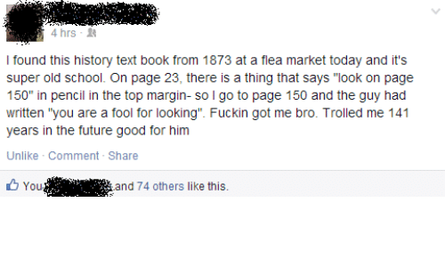 """Future, School, and Book: 4 hrs-  I found this history text book from 1873 at a flea market today and it's  super old school. On page 23, there is a thing that says """"look on page  150"""" in pencil in the top margin- so l go to page 150 and the guy had  written """"you are a fool for looking"""". Fuckin got me bro. Trolled me 141  years in the future good for him  Unlike Comment - Share  You '.'"""". i  and 74 others like this."""