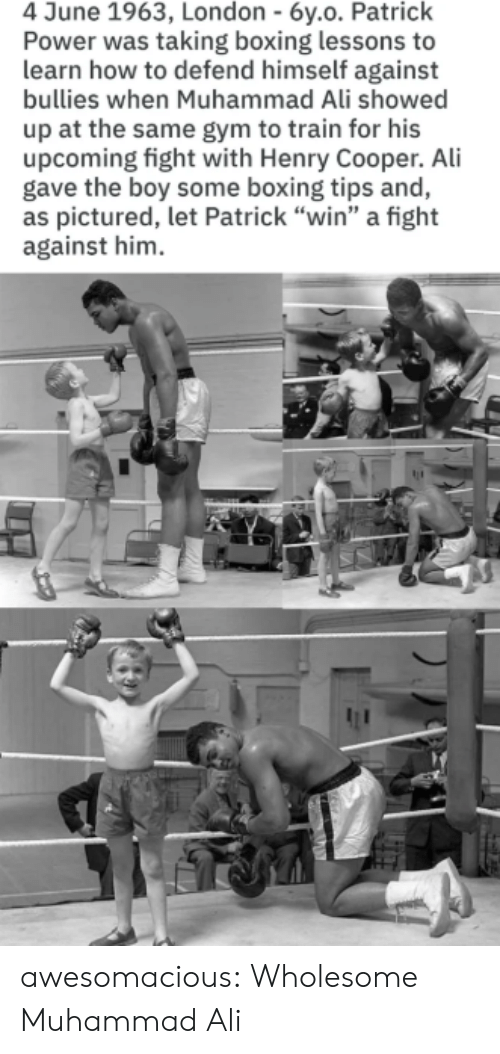 """Ali, Boxing, and Gym: 4 June 1963, London - 6y.o. Patrick  Power was taking boxing lessons to  learn how to defend himself against  bullies when Muhammad Ali showed  up at the same gym to train for his  upcoming fight with Henry Cooper. Ali  gave the boy some boxing tips and,  as pictured, let Patrick """"win"""" a fight  against him awesomacious:  Wholesome Muhammad Ali"""
