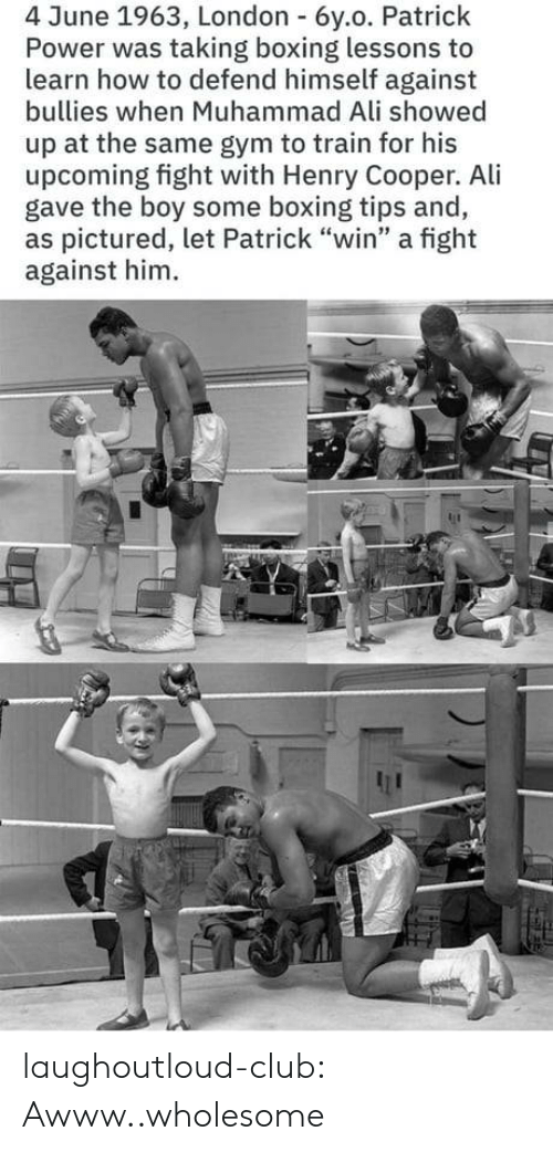 "Wholesome: 4 June 1963, London 6y.o. Patrick  Power was taking boxing lessons to  learn how to defend himself against  bullies when Muhammad Ali showed  up at the same gym to train for his  upcoming fight with Henry Cooper. Ali  gave the boy some boxing tips and,  as pictured, let Patrick ""win"" a fight  against him laughoutloud-club:  Awww..wholesome"