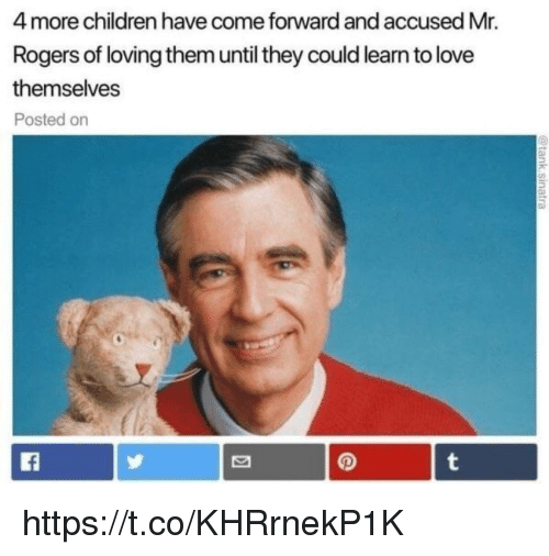 Children, Love, and Memes: 4 more children have come forward and accused Mr.  Rogers of loving them until they could learn to love  themselves  Posted on https://t.co/KHRrnekP1K