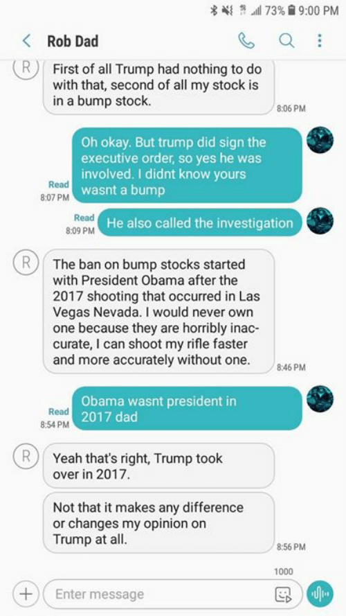 Dad, Memes, and Obama: 4{ n wil 73%  9:00 PM  Rob Dad  R First of all Trump had nothing to do  with that, second of all my stock is  in a bump stock  8:06 PM  Oh okay. But trump did sign the  executive order, so yes he was  involved. I didnt know yours  wasnt a bump  Read  8:07 PM  Read  8:09 PM  He also called the investigation  RThe ban on bump stocks started  with President Obama after the  2017 shooting that occurred in Las  Vegas Nevada. I would never own  one because they are horribly inac-  curate, I can shoot my rifle faster  and more accurately without one  46 PM  Read  8:54 PM  Obama wasnt president in  2017 dad  RYeah that's right, Trump took  over in 2017  Not that it makes any difference  or changes my opinion on  Trump at all  8:56 PM  1000  Enter message