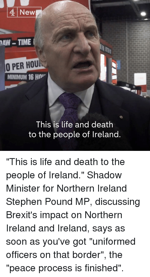 """Life, Memes, and Soon...: 4 New  AW-TIME  O PER HOU  MINIMUM 16 H  This is life and death  to the people of Ireland. """"This is life and death to the people of Ireland.""""  Shadow Minister for Northern Ireland Stephen Pound MP, discussing Brexit's impact on Northern Ireland and Ireland, says as soon as you've got """"uniformed officers on that border"""", the """"peace process is finished""""."""