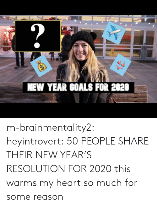 share: ?  $4  NEW YEAR GOALS FOR 2020 m-brainmentality2: heyintrovert: 50 PEOPLE SHARE THEIR NEW YEAR'S RESOLUTION FOR 2020 this warms my heart so much for some reason
