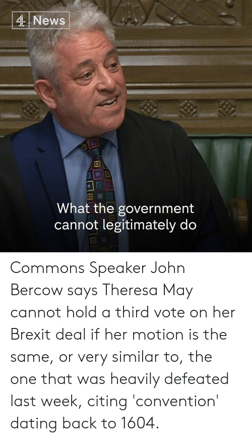 commons: 4 News  .I2  What the government  cannot legitimately do Commons Speaker John Bercow says Theresa May cannot hold a third vote on her Brexit deal if her motion is the same, or very similar to, the one that was heavily defeated last week, citing 'convention' dating back to 1604.
