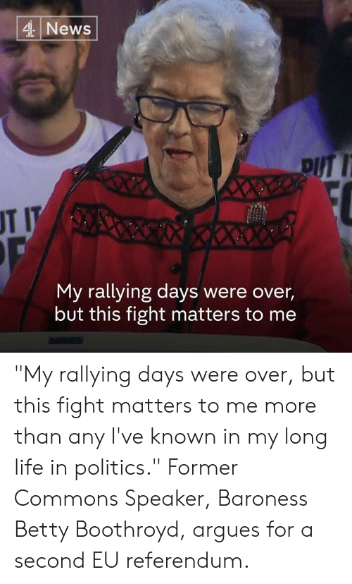 """commons: 4 News  pUT 1  UT I  My rallying days were over,  but this fight matters to me """"My rallying days were over, but this fight matters to me more than any I've known in my long life in politics.""""  Former Commons Speaker, Baroness Betty Boothroyd, argues for a second EU referendum."""