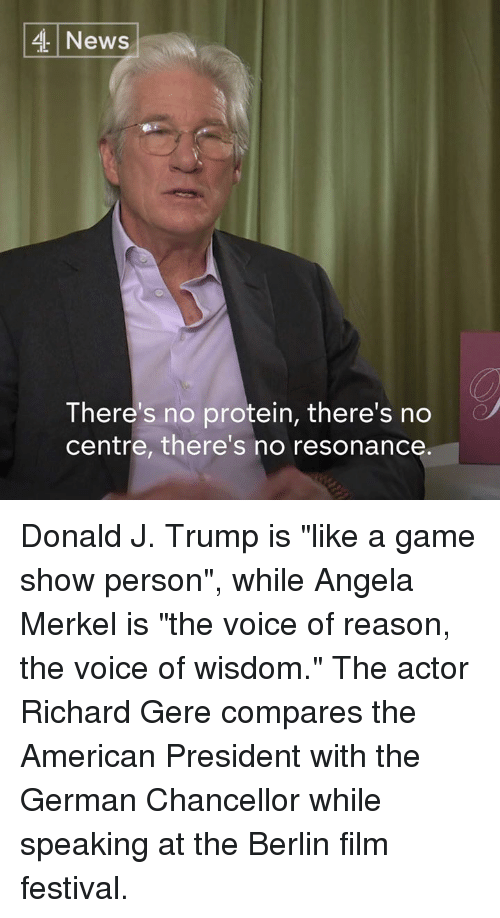 """Memes, Angela Merkel, and 🤖: 4 News  There's no protein, there's no  centre, there's no resonance Donald J. Trump is """"like a game show person"""", while Angela Merkel is """"the voice of reason, the voice of wisdom.""""   The actor Richard Gere compares the American President with the German Chancellor while speaking at the Berlin film festival."""
