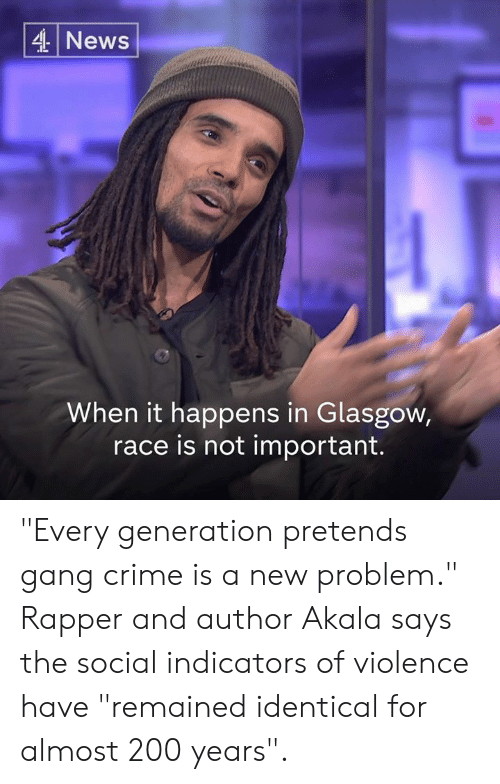 "Bailey Jay, Crime, and Memes: 4 News  When it happens in Glasgow,  race is not important. ""Every generation pretends gang crime is a new problem.""  Rapper and author Akala says the social indicators of violence have ""remained identical for almost 200 years""."