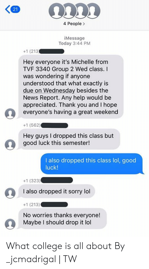 College, Dank, and Lol: 4 People  iMessage  Today 3:44 PM  +1 (213  Hey everyone it's Michelle from  TVF 3340 Group 2 Wed class.  was wondering if anyone  understood that what exactly is  due on Wednesday besides the  News Report. Any help would be  appreciated. Thank you and I hope  everyone's having a great weekend  +1 (562)  Hey guys I dropped this class but  good luck this semester!  I also dropped this class lol, good  luck!  +1 (323)  I also dropped it sorry lol  +1 (213)  No worries thanks everyone!  Maybe I should drop it lol  21 What college is all about  By _jcmadrigal | TW