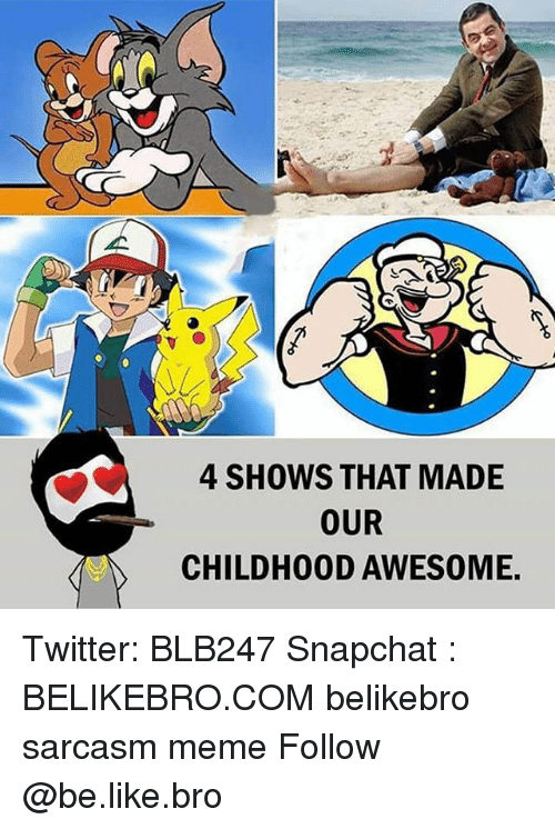 Broing: 4 SHOWS THAT MADE  OUR  CHILDH00D AWESOME Twitter: BLB247 Snapchat : BELIKEBRO.COM belikebro sarcasm meme Follow @be.like.bro
